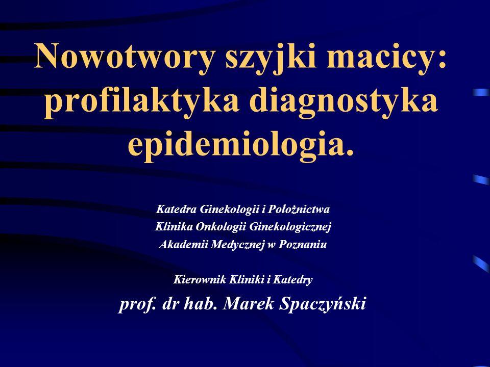 Nowotwory szyjki macicy: profilaktyka diagnostyka epidemiologia. Katedra Ginekologii i Położnictwa Klinika Onkologii Ginekologicznej Akademii Medyczne