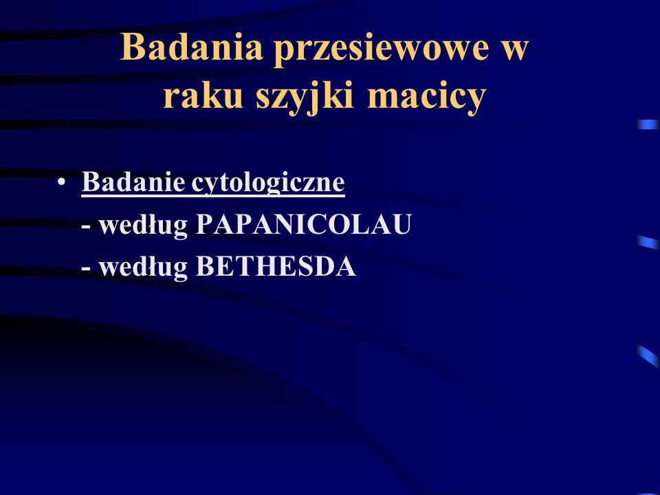 Badania przesiewowe w raku szyjki macicy Badanie cytologiczne - według PAPANICOLAU - według BETHESDA