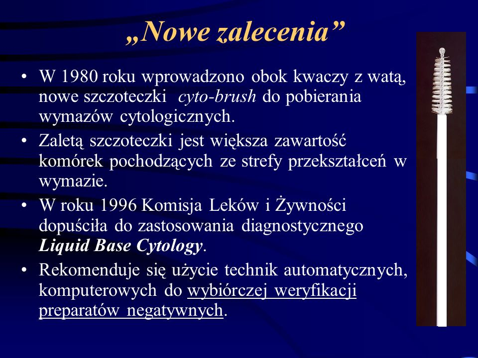 Nowe zalecenia W 1980 roku wprowadzono obok kwaczy z watą, nowe szczoteczki cyto-brush do pobierania wymazów cytologicznych. Zaletą szczoteczki jest w