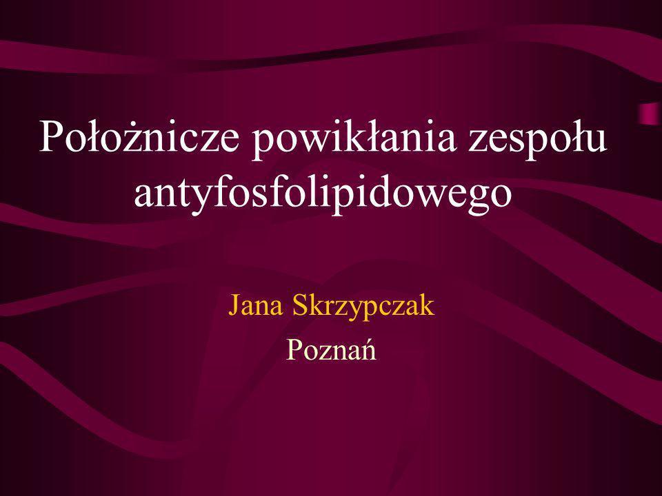 Położnicze powikłania zespołu antyfosfolipidowego Jana Skrzypczak Poznań