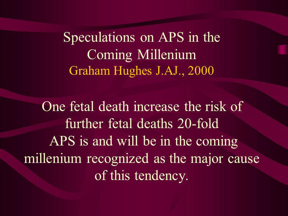 Speculations on APS in the Coming Millenium Graham Hughes J.AJ., 2000 One fetal death increase the risk of further fetal deaths 20-fold APS is and wil