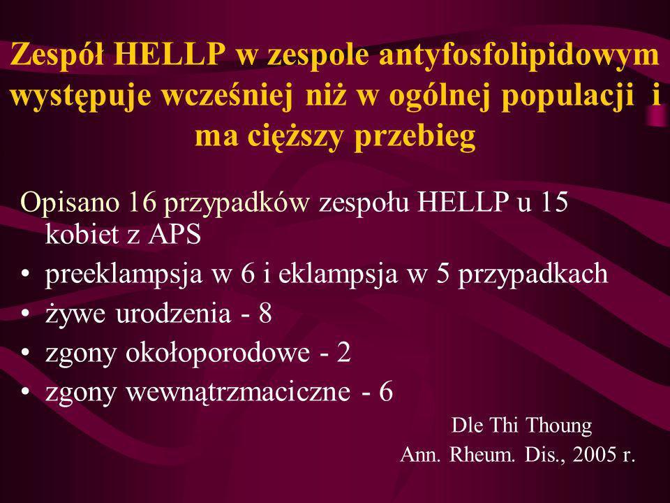 Zespół HELLP w zespole antyfosfolipidowym występuje wcześniej niż w ogólnej populacji i ma cięższy przebieg Opisano 16 przypadków zespołu HELLP u 15 k
