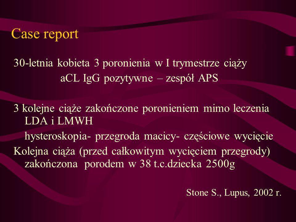 Case report 30-letnia kobieta 3 poronienia w I trymestrze ciąży aCL IgG pozytywne – zespół APS 3 kolejne ciąże zakończone poronieniem mimo leczenia LD