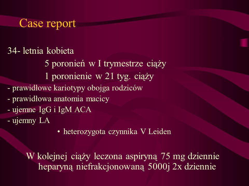 Case report 34- letnia kobieta 5 poronień w I trymestrze ciąży 1 poronienie w 21 tyg. ciąży - prawidłowe kariotypy obojga rodziców - prawidłowa anatom