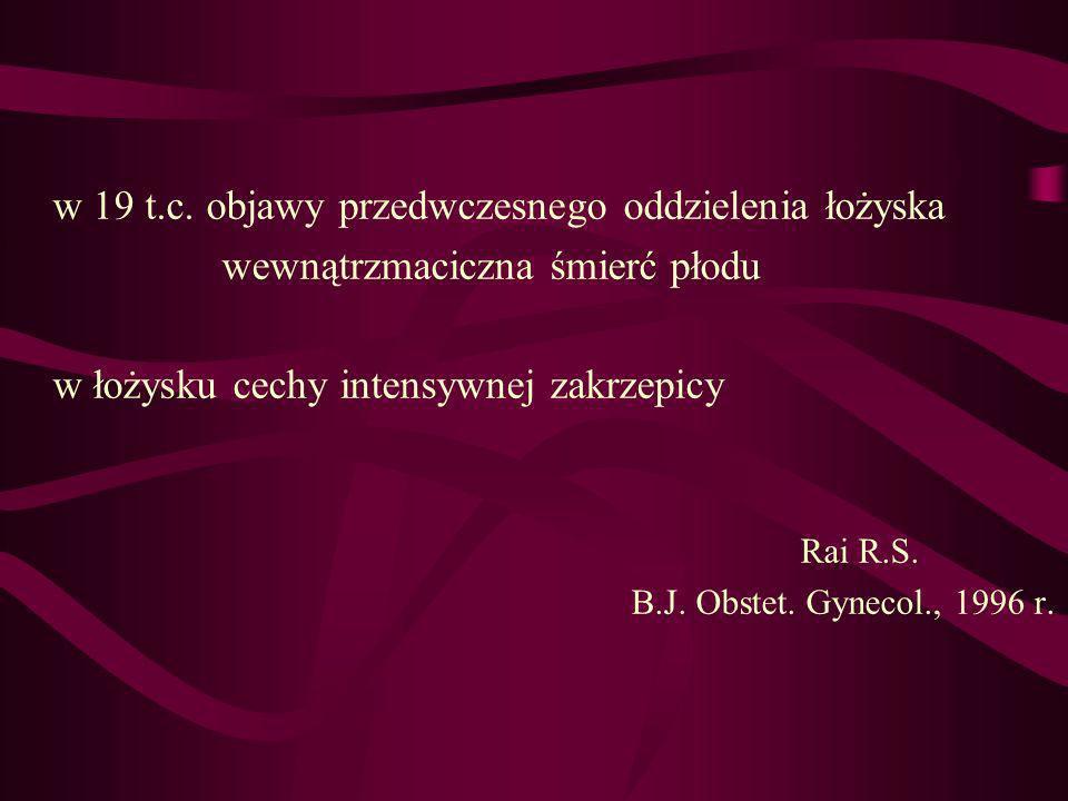 w 19 t.c. objawy przedwczesnego oddzielenia łożyska wewnątrzmaciczna śmierć płodu w łożysku cechy intensywnej zakrzepicy Rai R.S. B.J. Obstet. Gynecol
