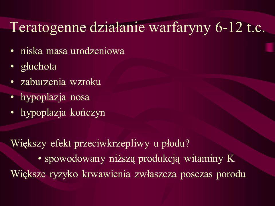 Teratogenne działanie warfaryny 6-12 t.c. niska masa urodzeniowa głuchota zaburzenia wzroku hypoplazja nosa hypoplazja kończyn Większy efekt przeciwkr