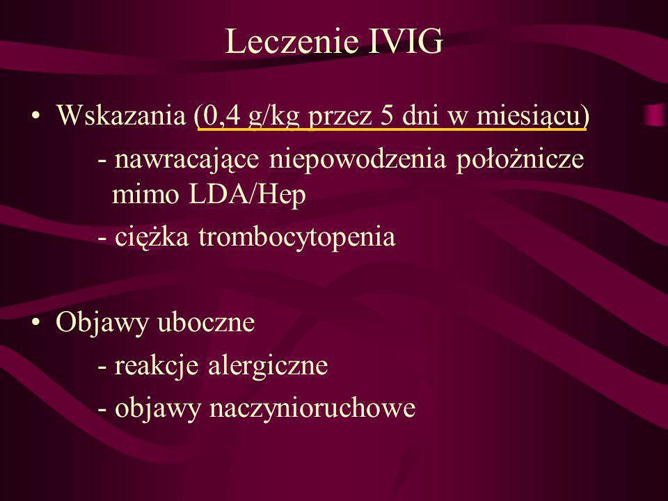 Leczenie IVIG Wskazania (0,4 g/kg przez 5 dni w miesiącu) - nawracające niepowodzenia położnicze mimo LDA/Hep - ciężka trombocytopenia Objawy uboczne