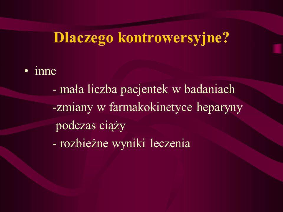 Dlaczego kontrowersyjne? inne - mała liczba pacjentek w badaniach -zmiany w farmakokinetyce heparyny podczas ciąży - rozbieżne wyniki leczenia