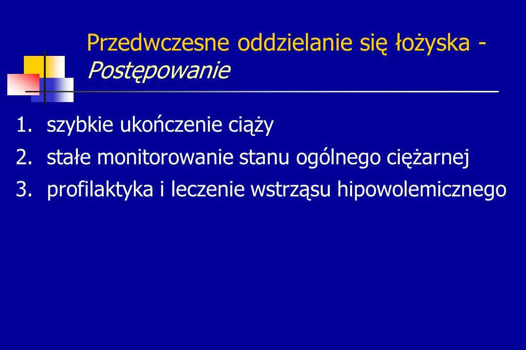 Przedwczesne oddzielanie się łożyska - Postępowanie 1.szybkie ukończenie ciąży 2.stałe monitorowanie stanu ogólnego ciężarnej 3.profilaktyka i leczeni