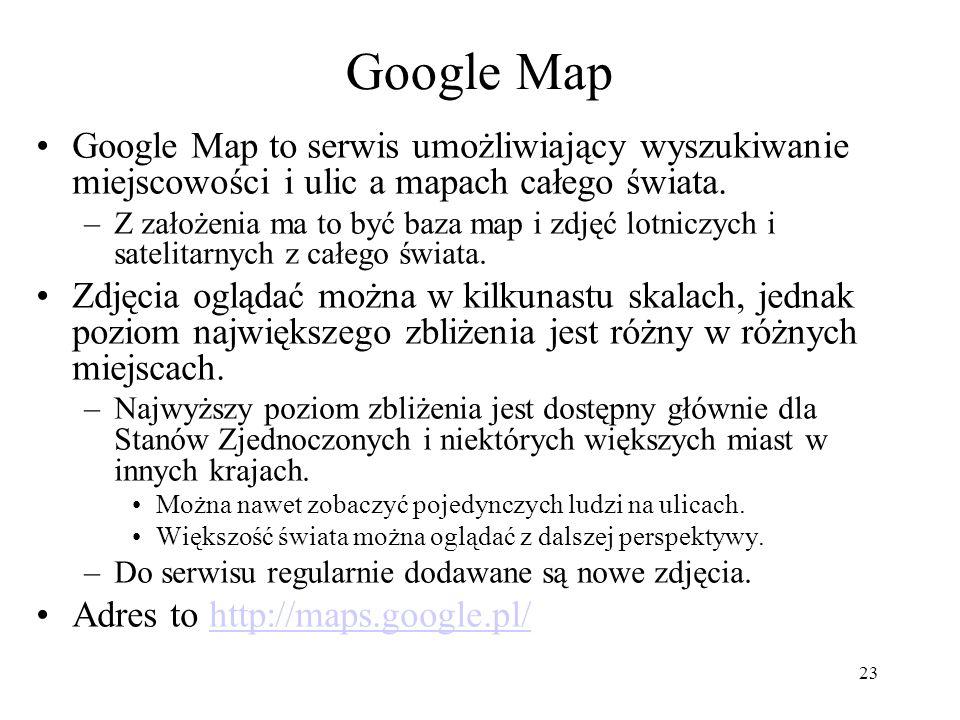 23 Google Map Google Map to serwis umożliwiający wyszukiwanie miejscowości i ulic a mapach całego świata. –Z założenia ma to być baza map i zdjęć lotn
