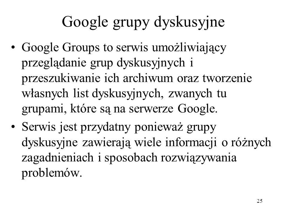 25 Google grupy dyskusyjne Google Groups to serwis umożliwiający przeglądanie grup dyskusyjnych i przeszukiwanie ich archiwum oraz tworzenie własnych