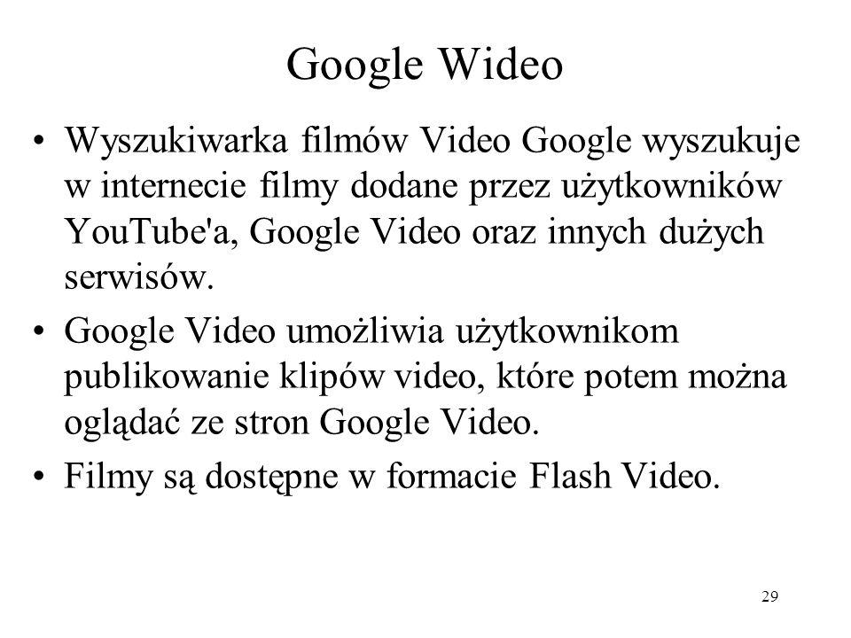 29 Google Wideo Wyszukiwarka filmów Video Google wyszukuje w internecie filmy dodane przez użytkowników YouTube'a, Google Video oraz innych dużych ser