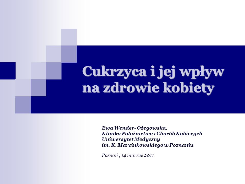 Cukrzyca i jej wpływ na zdrowie kobiety Ewa Wender- Ożegowska, Klinika Położnictwa i Chorób Kobiecych Uniwersytet Medyczny im.