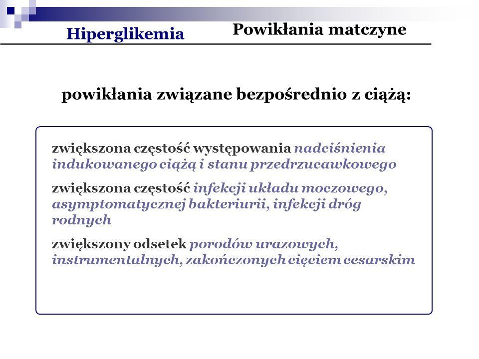 Powikłania matczyne Hiperglikemia powikłania związane bezpośrednio z ciążą: zwiększona częstość występowania nadciśnienia indukowanego ciążą i stanu przedrzucawkowego zwiększona częstość infekcji układu moczowego, asymptomatycznej bakteriurii, infekcji dróg rodnych zwiększony odsetek porodów urazowych, instrumentalnych, zakończonych cięciem cesarskim