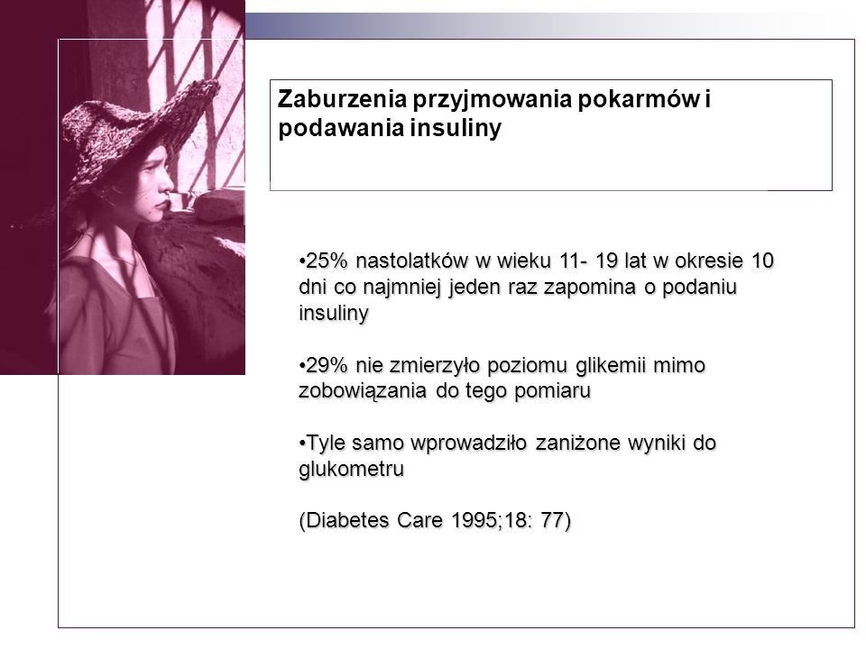Zaburzenia przyjmowania pokarmów i podawania insuliny 25% nastolatków w wieku 11- 19 lat w okresie 10 dni co najmniej jeden raz zapomina o podaniu insuliny25% nastolatków w wieku 11- 19 lat w okresie 10 dni co najmniej jeden raz zapomina o podaniu insuliny 29% nie zmierzyło poziomu glikemii mimo zobowiązania do tego pomiaru29% nie zmierzyło poziomu glikemii mimo zobowiązania do tego pomiaru Tyle samo wprowadziło zaniżone wyniki do glukometruTyle samo wprowadziło zaniżone wyniki do glukometru (Diabetes Care 1995;18: 77)