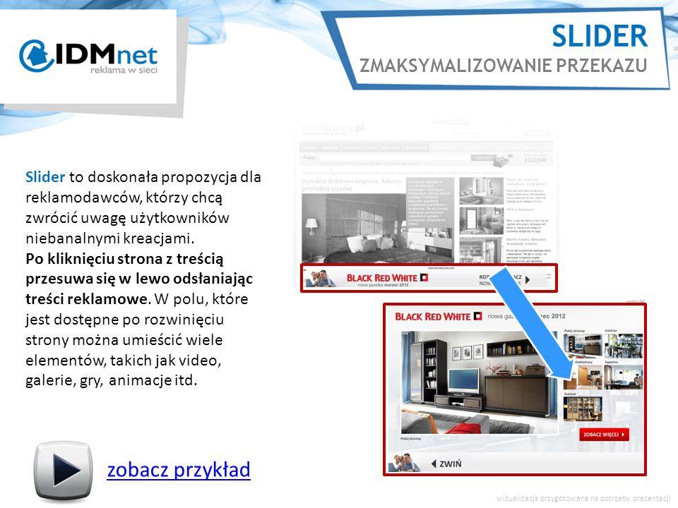 SLIDER ZMAKSYMALIZOWANIE PRZEKAZU zobacz przykład wizualizacja przygotowana na potrzeby prezentacji Slider to doskonała propozycja dla reklamodawców, którzy chcą zwrócić uwagę użytkowników niebanalnymi kreacjami.