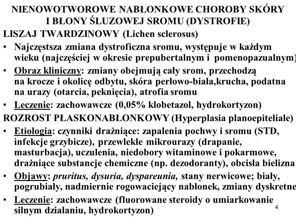 4 NIENOWOTWOROWE NABŁONKOWE CHOROBY SKÓRY I BŁONY ŚLUZOWEJ SROMU (DYSTROFIE) LISZAJ TWARDZINOWY (Lichen sclerosus) Najczęstsza zmiana dystroficzna sromu, występuje w każdym wieku (najczęściej w okresie prepubertalnym i pomenopazualnym) Obraz kliniczny: zmiany obejmują cały srom, przechodzą na krocze i okolicę odbytu, skóra perłowo-biała,krucha, podatna na urazy (otarcia, peknięcia), atrofia sromu Leczenie: zachowawcze (0,05% klobetazol, hydrokortyzon) ROZROST PŁASKONABŁONKOWY (Hyperplasia planoepiteliale) Etiologia: czynniki drażniące: zapalenia pochwy i sromu (STD, infekcje grzybicze), przewlekłe mikrourazy (drapanie, masturbacja), uczulenia, niedobory witaminowe i pokarmowe, drażniące substancje chemiczne (np.