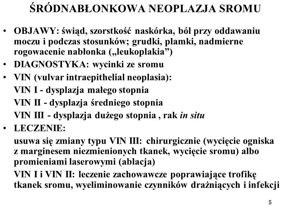 5 ŚRÓDNABŁONKOWA NEOPLAZJA SROMU OBJAWY: świąd, szorstkość naskórka, ból przy oddawaniu moczu i podczas stosunków; grudki, plamki, nadmierne rogowacenie nabłonka (leukoplakia) DIAGNOSTYKA: wycinki ze sromu VIN (vulvar intraepithelial neoplasia): VIN I - dysplazja małego stopnia VIN II - dysplazja średniego stopnia VIN III - dysplazja dużego stopnia, rak in situ LECZENIE: usuwa się zmiany typu VIN III: chirurgicznie (wycięcie ogniska z marginesem niezmienionych tkanek, wycięcie sromu) albo promieniami laserowymi (ablacja) VIN I i VIN II: leczenie zachowawcze poprawiające trofikę tkanek sromu, wyeliminowanie czynników drażniących i infekcji