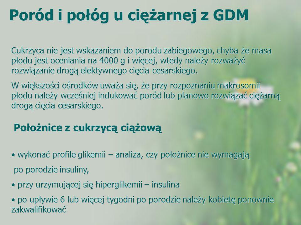 Poród i połóg u ciężarnej z GDM Cukrzyca nie jest wskazaniem do porodu zabiegowego, chyba że masa płodu jest oceniania na 4000 g i więcej, wtedy należ