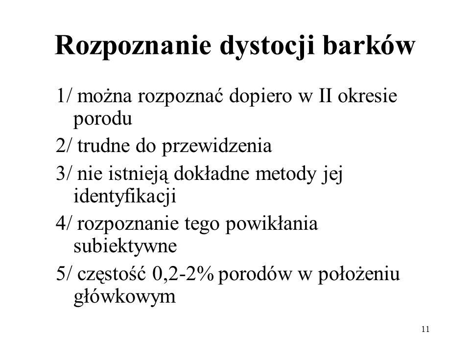 11 Rozpoznanie dystocji barków 1/ można rozpoznać dopiero w II okresie porodu 2/ trudne do przewidzenia 3/ nie istnieją dokładne metody jej identyfika
