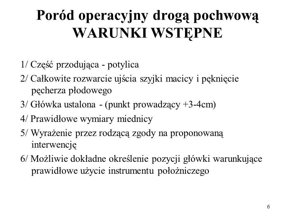 6 Poród operacyjny drogą pochwową WARUNKI WSTĘPNE 1/ Część przodująca - potylica 2/ Całkowite rozwarcie ujścia szyjki macicy i pęknięcie pęcherza płod