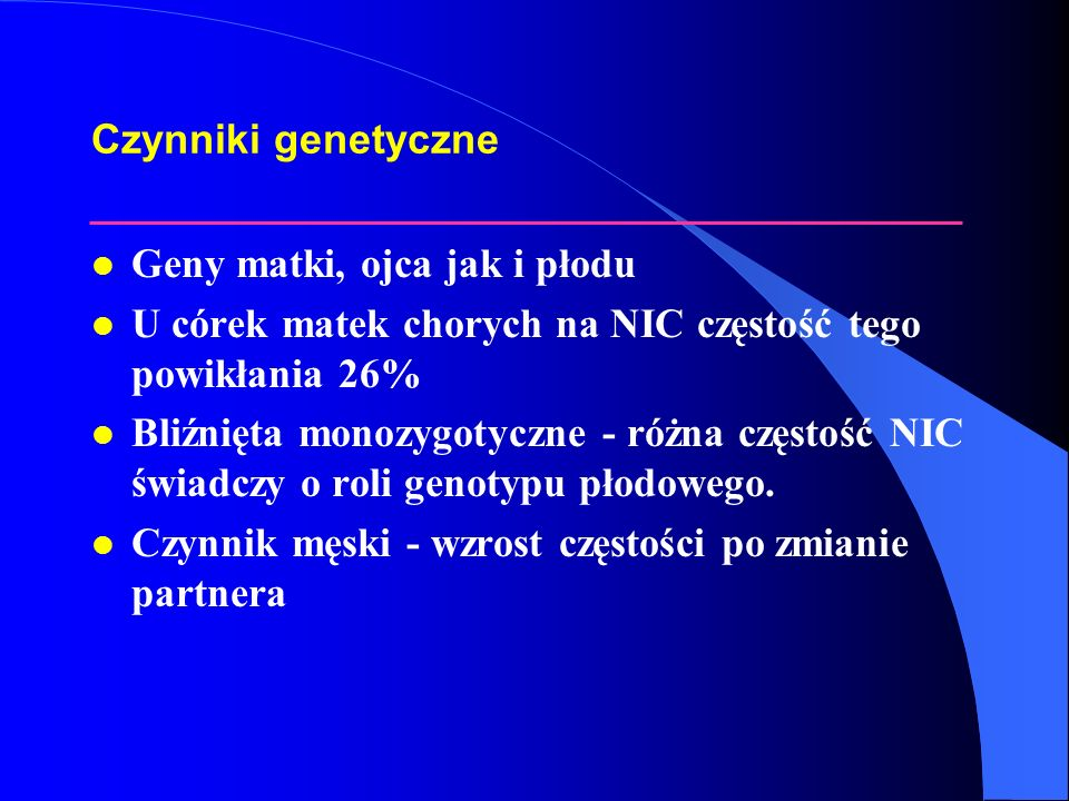Czynniki genetyczne l Geny matki, ojca jak i płodu l U córek matek chorych na NIC częstość tego powikłania 26% l Bliźnięta monozygotyczne - różna częs