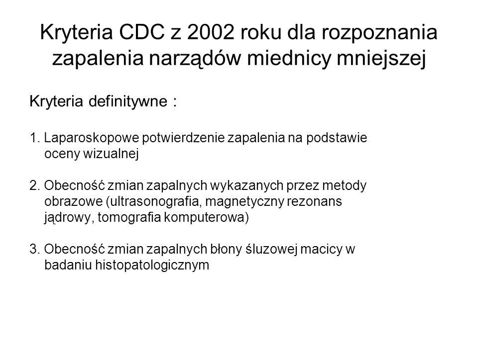 Kryteria CDC z 2002 roku dla rozpoznania zapalenia narządów miednicy mniejszej Kryteria definitywne : 1. Laparoskopowe potwierdzenie zapalenia na pods