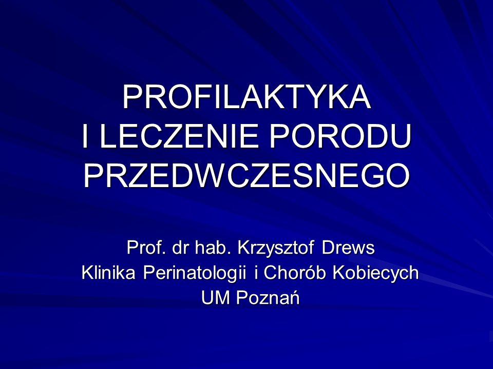 PROFILAKTYKA I LECZENIE PORODU PRZEDWCZESNEGO Prof. dr hab. Krzysztof Drews Klinika Perinatologii i Chorób Kobiecych UM Poznań