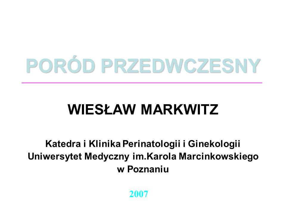 PORÓD PRZEDWCZESNY WIESŁAW MARKWITZ Katedra i Klinika Perinatologii i Ginekologii Uniwersytet Medyczny im.Karola Marcinkowskiego w Poznaniu 2007