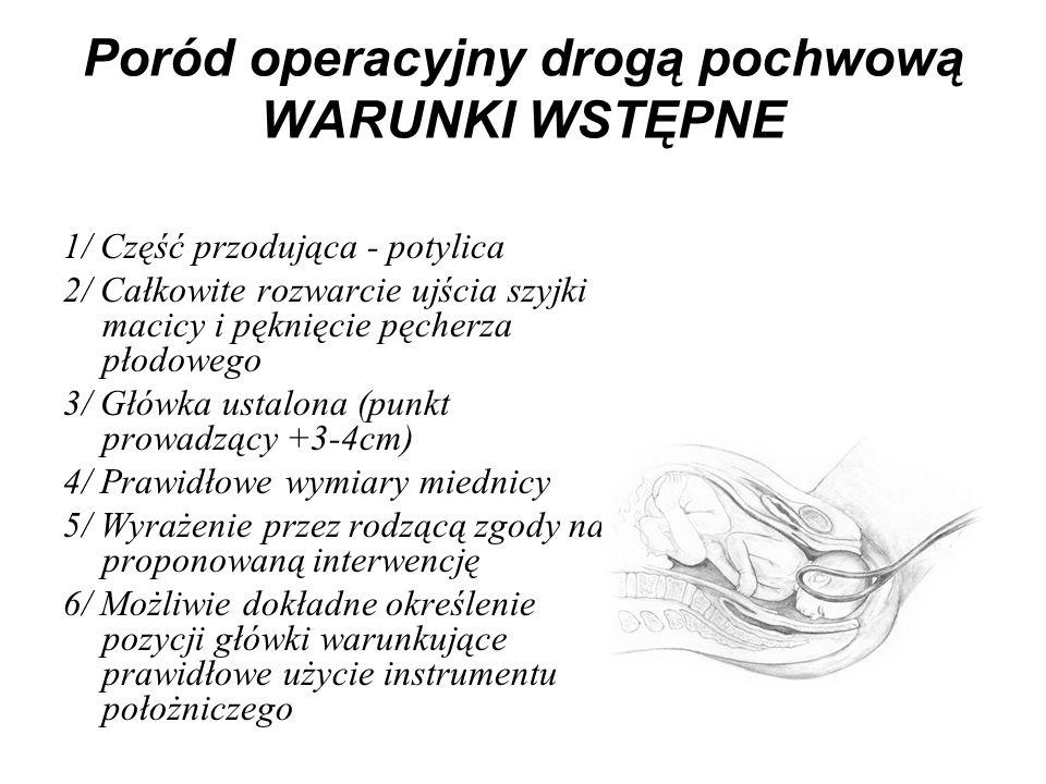 Poród operacyjny drogą pochwową WARUNKI WSTĘPNE 1/ Część przodująca - potylica 2/ Całkowite rozwarcie ujścia szyjki macicy i pęknięcie pęcherza płodow