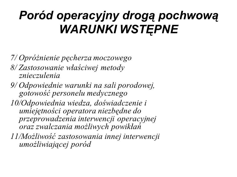Poród operacyjny drogą pochwową WARUNKI WSTĘPNE 7/ Opróżnienie pęcherza moczowego 8/ Zastosowanie właściwej metody znieczulenia 9/ Odpowiednie warunki