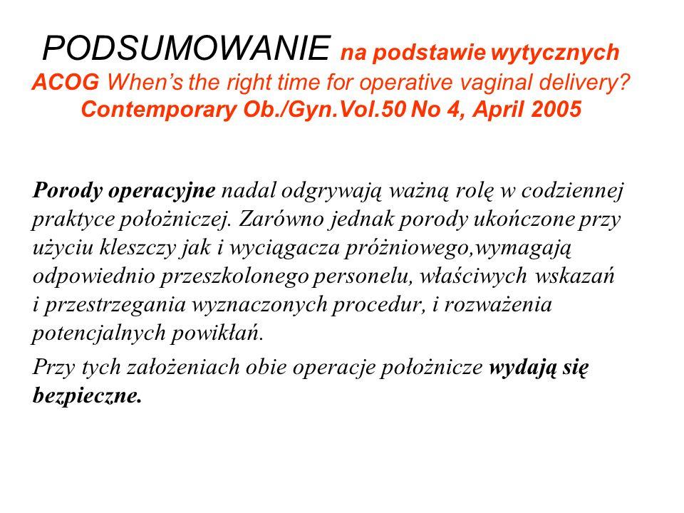 PODSUMOWANIE na podstawie wytycznych ACOG Whens the right time for operative vaginal delivery? Contemporary Ob./Gyn.Vol.50 No 4, April 2005 Porody ope
