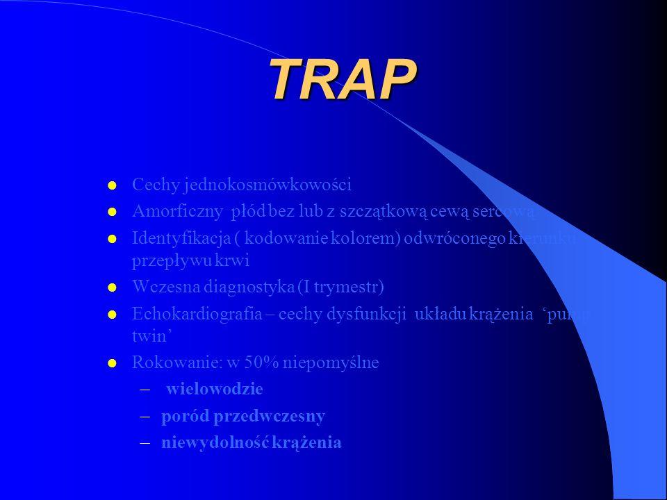 TRAP l Cechy jednokosmówkowości l Amorficzny płód bez lub z szczątkową cewą sercową l Identyfikacja ( kodowanie kolorem) odwróconego kierunku przepływu krwi l Wczesna diagnostyka (I trymestr) l Echokardiografia – cechy dysfunkcji układu krążenia pump twin l Rokowanie: w 50% niepomyślne – wielowodzie –poród przedwczesny –niewydolność krążenia