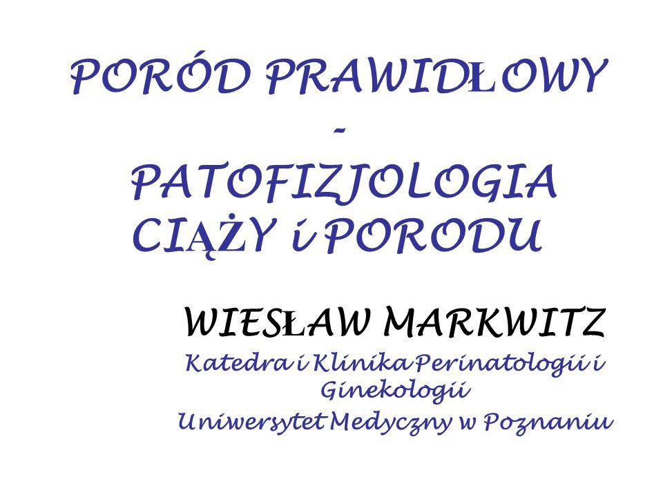 PORÓD PRAWID Ł OWY - PATOFIZJOLOGIA CI ĄŻ Y i PORODU WIES Ł AW MARKWITZ Katedra i Klinika Perinatologii i Ginekologii Uniwersytet Medyczny w Poznaniu