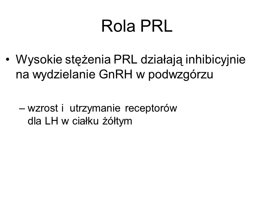 Rola PRL Wysokie stężenia PRL działają inhibicyjnie na wydzielanie GnRH w podwzgórzu –wzrost i utrzymanie receptorów dla LH w ciałku żółtym