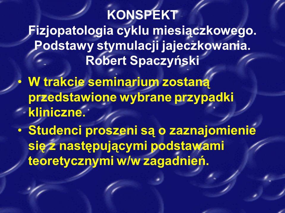 KONSPEKT Fizjopatologia cyklu miesiączkowego. Podstawy stymulacji jajeczkowania. Robert Spaczyński W trakcie seminarium zostaną przedstawione wybrane