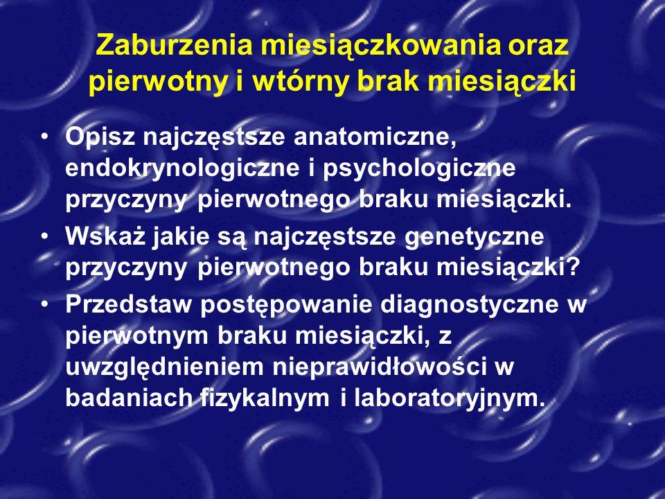 Zaburzenia miesiączkowania oraz pierwotny i wtórny brak miesiączki Opisz najczęstsze anatomiczne, endokrynologiczne i psychologiczne przyczyny pierwot