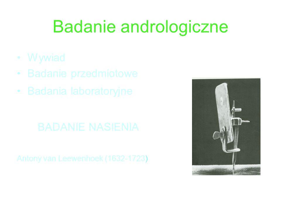 Badanie andrologiczne Wywiad Badanie przedmiotowe Badania laboratoryjne BADANIE NASIENIA Antony van Leewenhoek (1632-1723)