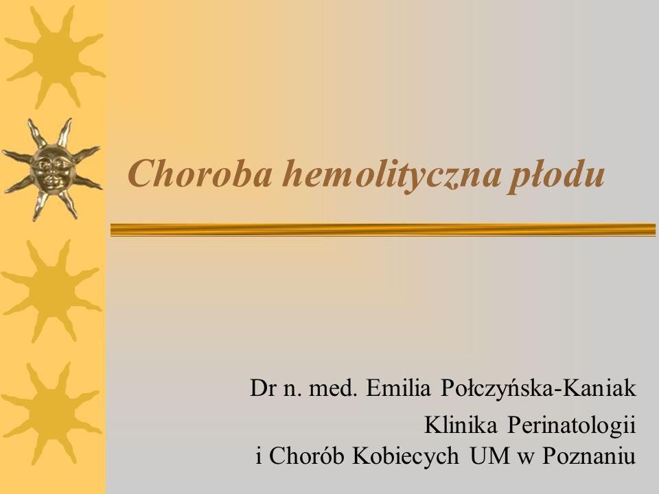 Choroba hemolityczna płodu Dr n. med. Emilia Połczyńska-Kaniak Klinika Perinatologii i Chorób Kobiecych UM w Poznaniu