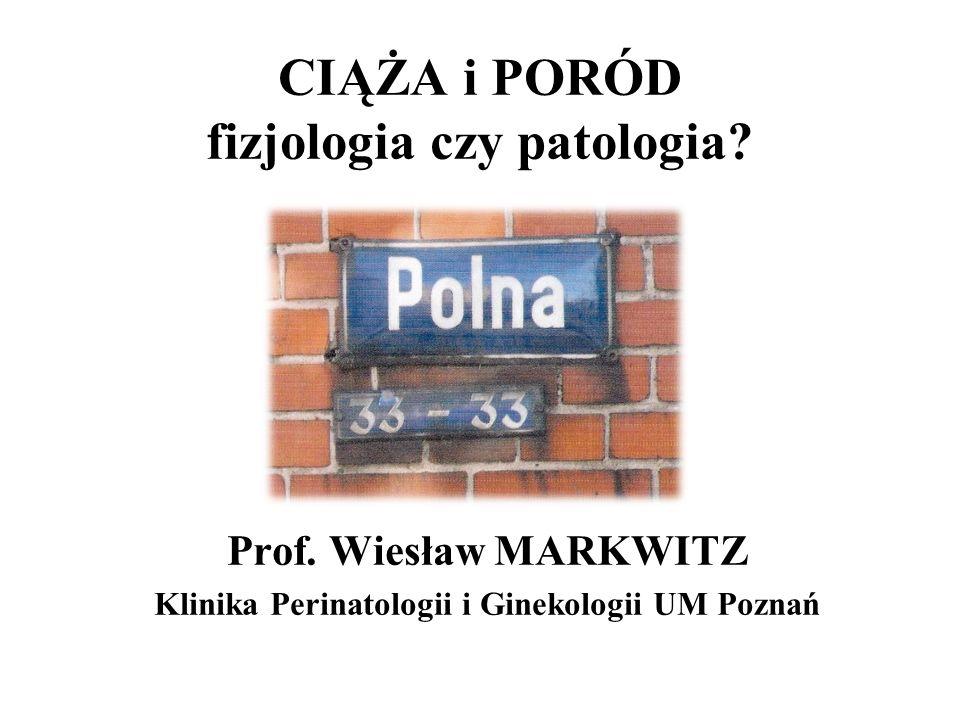 CIĄŻA i PORÓD fizjologia czy patologia? Prof. Wiesław MARKWITZ Klinika Perinatologii i Ginekologii UM Poznań