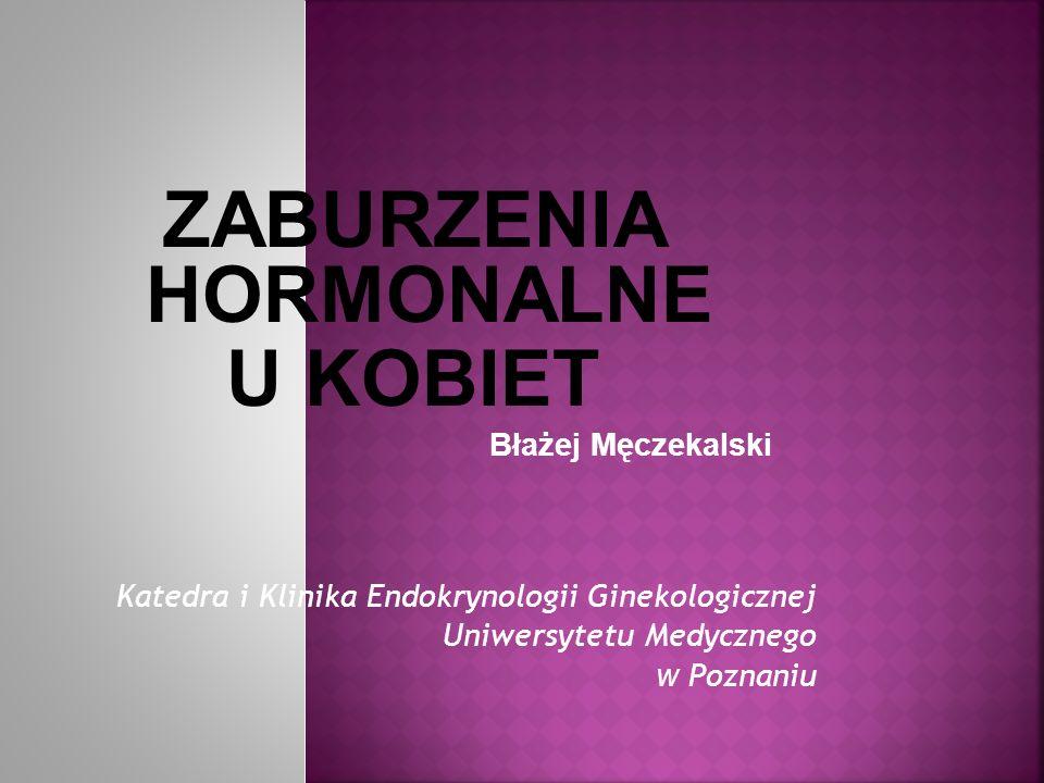 ZABURZENIA HORMONALNE U KOBIET Błażej Męczekalski Katedra i Klinika Endokrynologii Ginekologicznej Uniwersytetu Medycznego w Poznaniu