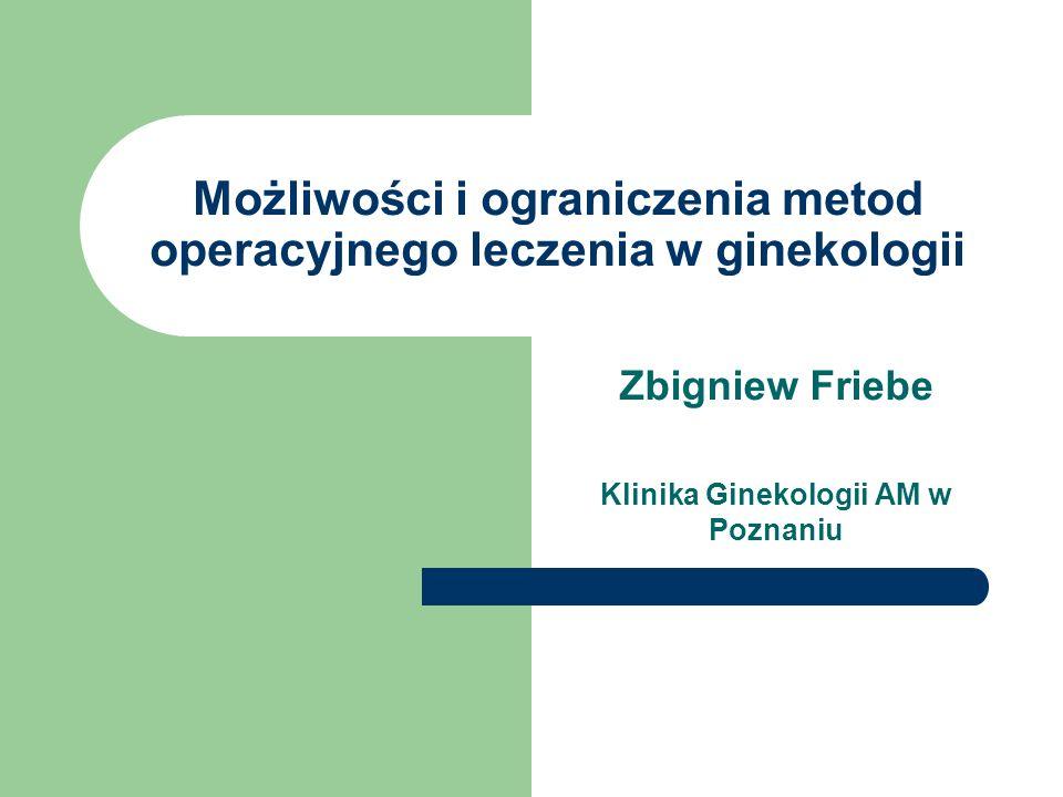Możliwości i ograniczenia metod operacyjnego leczenia w ginekologii Zbigniew Friebe Klinika Ginekologii AM w Poznaniu