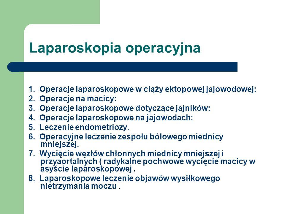 Laparoskopia operacyjna 1. Operacje laparoskopowe w ciąży ektopowej jajowodowej: 2. Operacje na macicy: 3. Operacje laparoskopowe dotyczące jajników:
