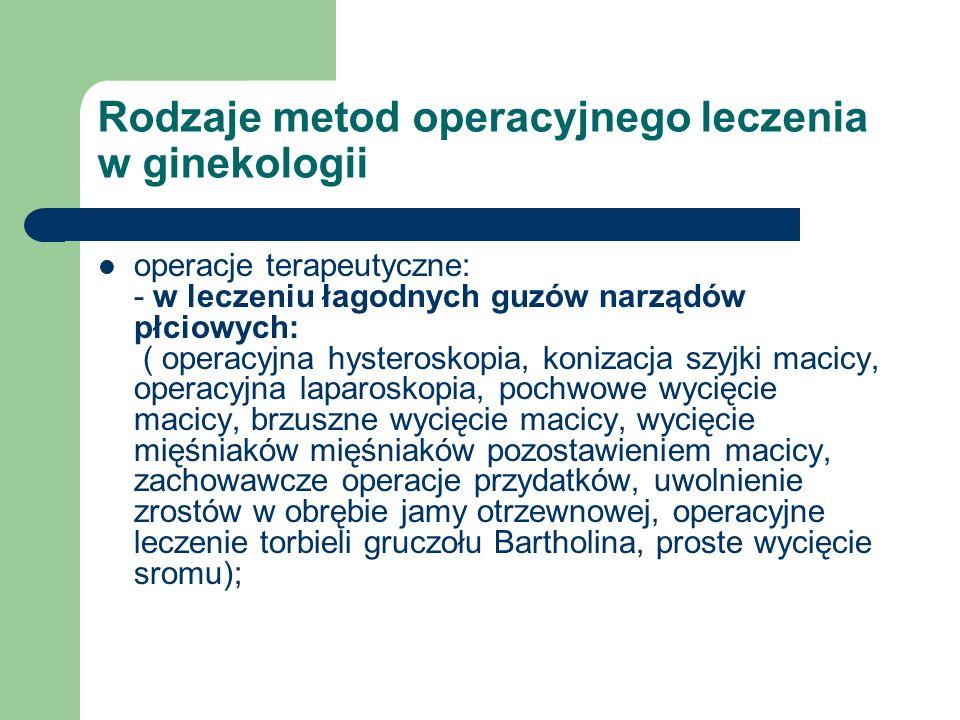 Rodzaje metod operacyjnego leczenia w ginekologii operacje terapeutyczne: - w leczeniu łagodnych guzów narządów płciowych: ( operacyjna hysteroskopia,