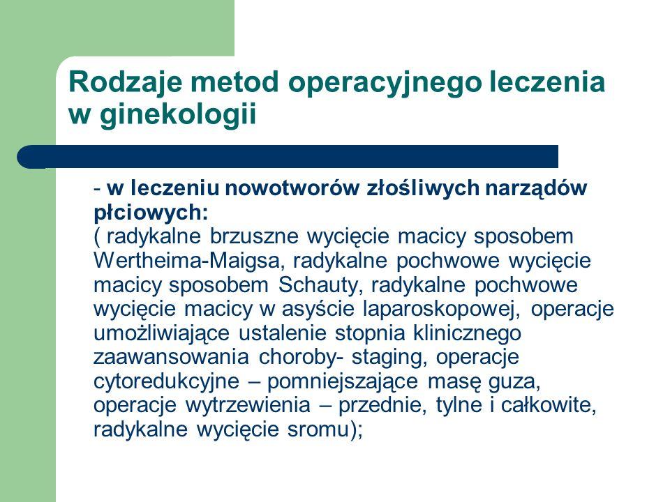 Rodzaje metod operacyjnego leczenia w ginekologii - w leczeniu nowotworów złośliwych narządów płciowych: ( radykalne brzuszne wycięcie macicy sposobem