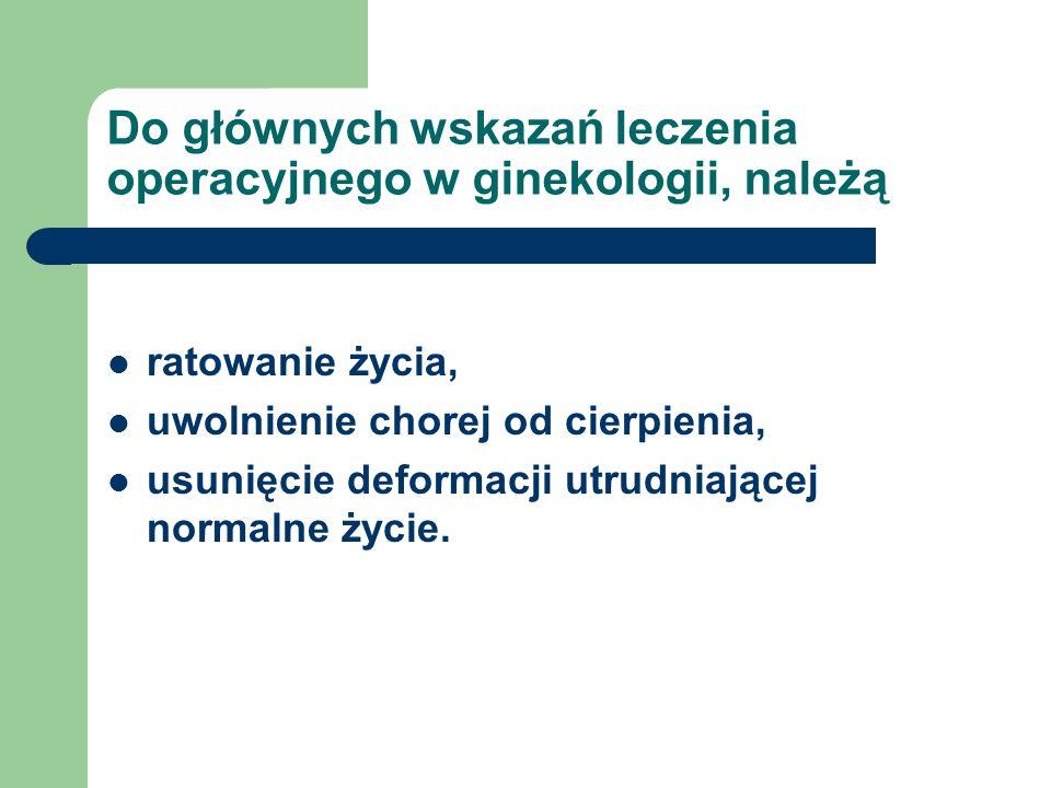 Do głównych wskazań leczenia operacyjnego w ginekologii, należą ratowanie życia, uwolnienie chorej od cierpienia, usunięcie deformacji utrudniającej n
