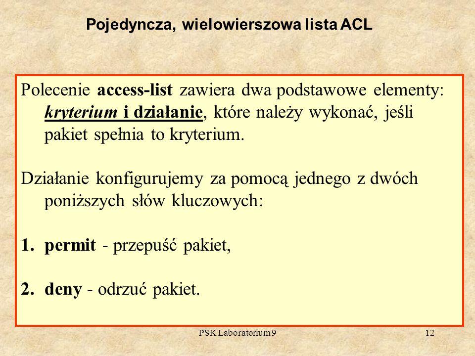 PSK Laboratorium 912 Pojedyncza, wielowierszowa lista ACL Polecenie access-list zawiera dwa podstawowe elementy: kryterium i działanie, które należy w