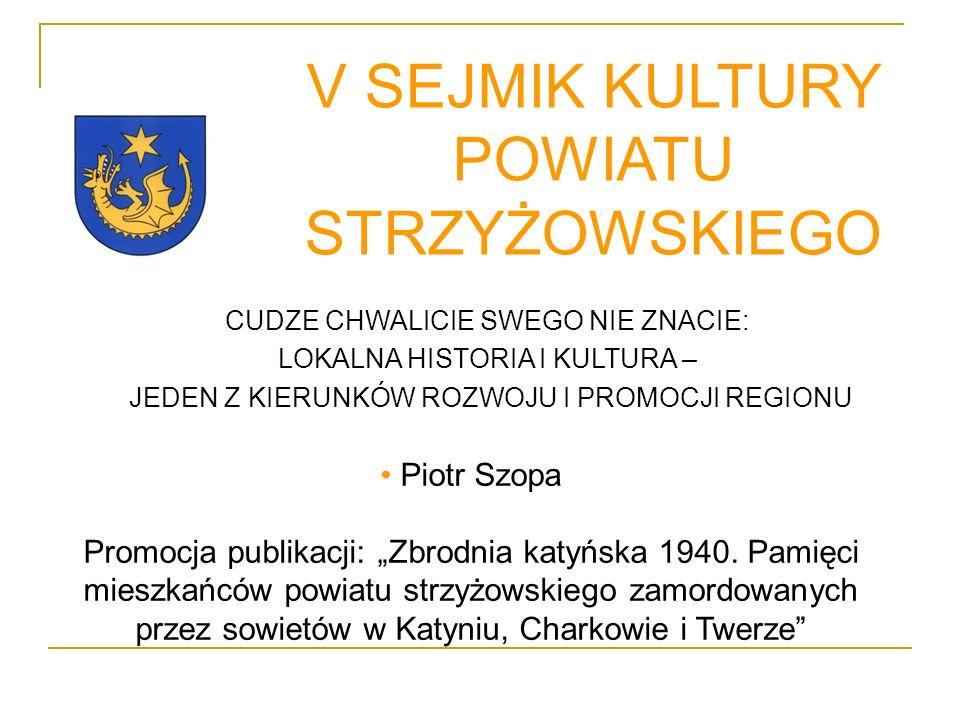 V SEJMIK KULTURY POWIATU STRZYŻOWSKIEGO CUDZE CHWALICIE SWEGO NIE ZNACIE: LOKALNA HISTORIA I KULTURA – JEDEN Z KIERUNKÓW ROZWOJU I PROMOCJI REGIONU Piotr Szopa Promocja publikacji: Zbrodnia katyńska 1940.