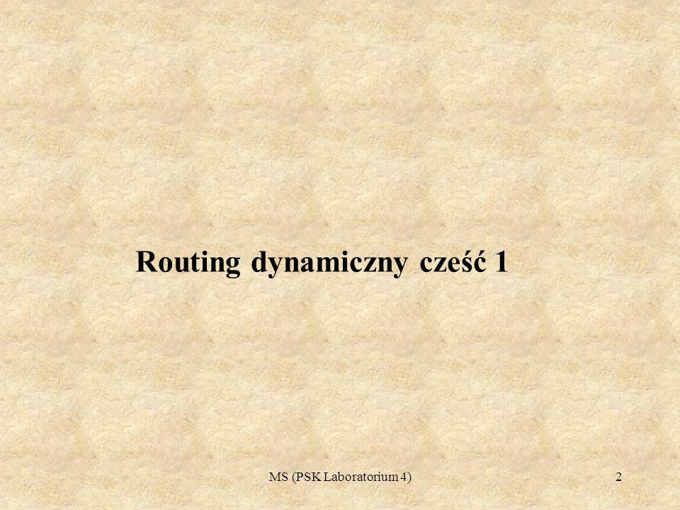 MS (PSK Laboratorium 4)3 Plan Laboratorium 4 (Routing dynamiczny cześć 1) 1.Protokoły dynamicznego routingu 2.Kryteria wyboru protokołu routingu 3.Cechy protokołów routingu 4.Routing klasowy, routing bezklasowy, sumowanie tras 5.Protokoły routingu oparte na metryce wektora odległości Omówienie protokołów routingu RIPv1, RIPv2, EIGRP 6.Zasady konfiguracji protokołu: RIPv1, RIPv2, EIGRP 7.Projektowanie sieci LAN z wykorzystaniem powyższych protokołów 8.Ćwiczenia do wykonania