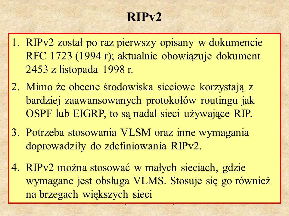 MS (PSK Laboratorium 4)40 RIPv2 - własności 1.protokół wektora odległości, 2.stosuje port UDP 520, 3.protokół bezklasowy (obsługa CIDR), 4.obsługuje VLSM, 5.metryką jest liczba skoków, 6.maksymalna liczba skoków wynosi 15; trasa nieosiągalna posiada metrykę 16, 7.cykliczne uaktualnienia co 30 s na adres multicastowy 224.0.0.9, 8.25 tras w jednej wiadomości RIP, 9.obsługuje uwierzytelnianie, 10.stosuje metodę podziału horyzontu z zatrutym powrotem, 11.stosuje uaktualnienia wywoływane, 12.maska podsieci zawarta jest w opisie trasy, 13.dystans administracyjny dla RIP wynosi 120, 14.stosowany w małych, płaskich sieciach lub na brzegach większych sieci.